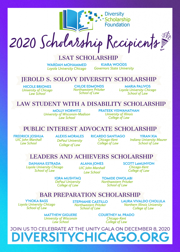 The Diversity Scholarship Foundation is pleased to announce the 2020 Scholarship Recipients! Please join us and support these students' achievements at the Unity Gala on December 8th! Tickets, sponsorship packages, and advertisement opportunities are available at https://diversitychicago.org/unity-dinner/. Please contact dsfchicago@gmail.com with any inquiries about sponsorships, tickets, or how you can promote diversity in the law through the Foundation's programs. The Diversity Scholarship Foundation is a registered 501(c)(3) non-profit organization. All donations are tax deductible, in full or in part, according to the laws of the Internal Revenue Service. #diversityscholarshipfoundation