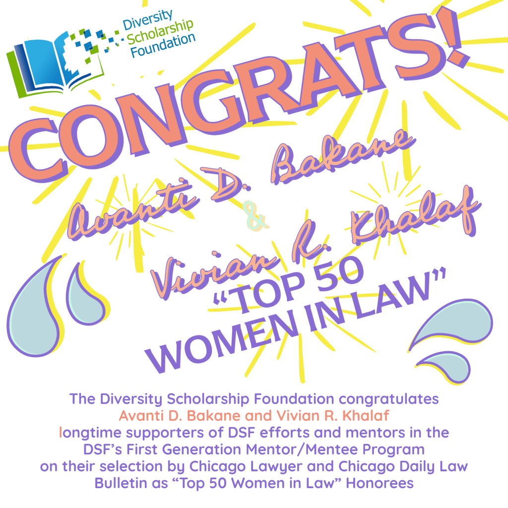 """The Diversity Scholarship Foundation congratulates Avanti D. Bakane and Vivian R. Kahlaf, longtime supporters of DSF efforts and mentors in the DSF's First Generation Mentor/Mentee Program, on their selection by Chicago Lawyer and Chicago Daily Law Bulletin as """"Top 50 Women in Law"""" Honorees"""